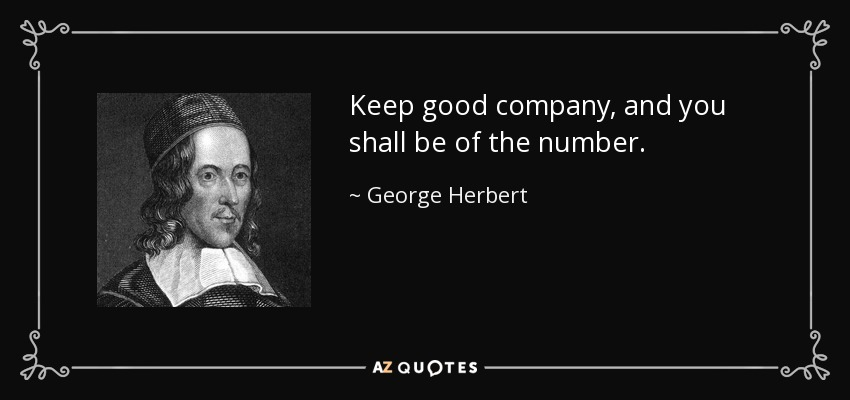 Keep good company, and you shall be of the number. - George Herbert