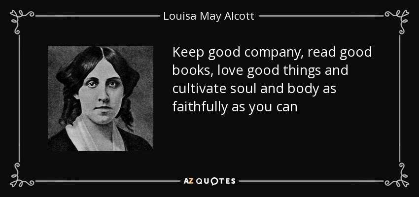 Keep good company, read good books, love good things and cultivate soul and body as faithfully as you can - Louisa May Alcott