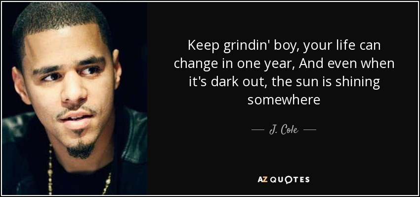Keep grindin' boy, your life can change in one year, And even when it's dark out, the sun is shining somewhere - J. Cole
