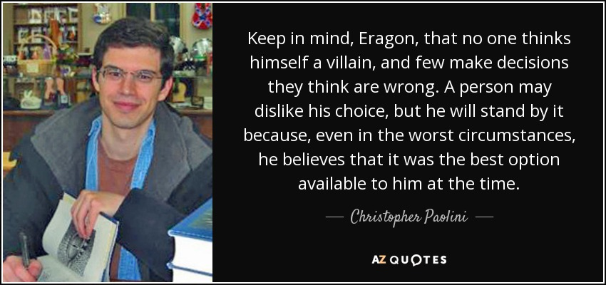 Keep in mind, Eragon, that no one thinks himself a villain, and few make decisions they think are wrong. A person may dislike his choice, but he will stand by it because, even in the worst circumstances, he believes that it was the best option available to him at the time. - Christopher Paolini