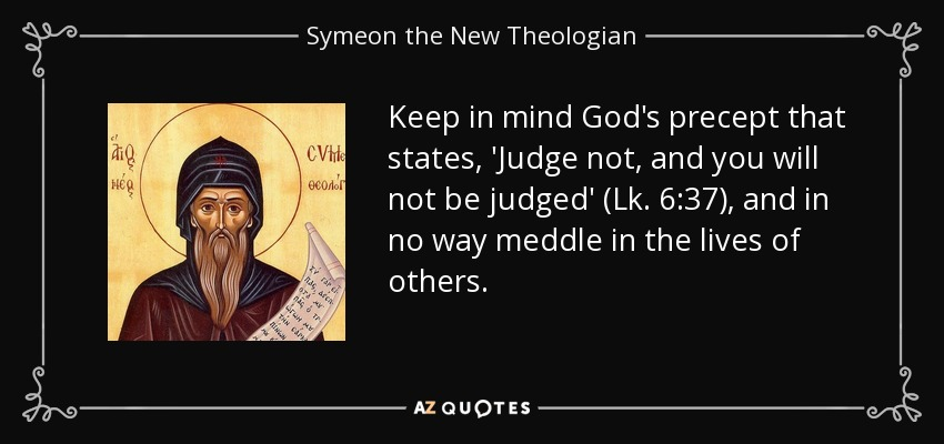 Keep in mind God's precept that states, 'Judge not, and you will not be judged' (Lk. 6:37), and in no way meddle in the lives of others. - Symeon the New Theologian