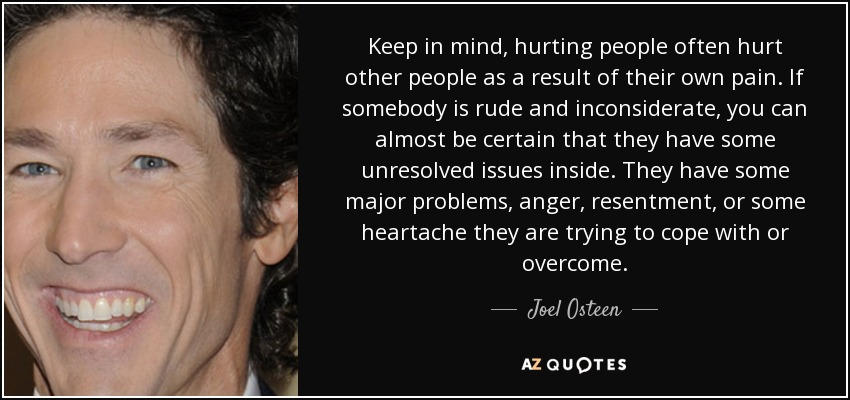 Keep in mind, hurting people often hurt other people as a result of their own pain. If somebody is rude and inconsiderate, you can almost be certain that they have some unresolved issues inside. They have some major problems, anger, resentment, or some heartache they are trying to cope with or overcome. - Joel Osteen