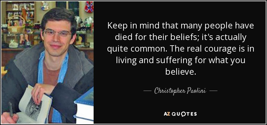 Keep in mind that many people have died for their beliefs; it's actually quite common. The real courage is in living and suffering for what you believe. - Christopher Paolini