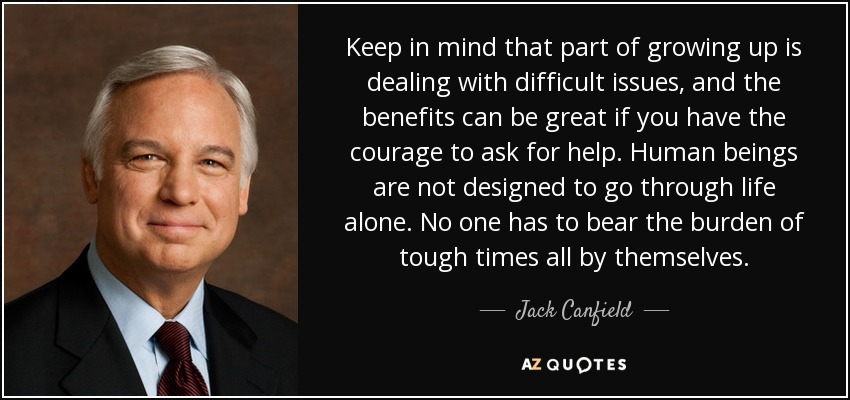 Keep in mind that part of growing up is dealing with difficult issues, and the benefits can be great if you have the courage to ask for help. Human beings are not designed to go through life alone. No one has to bear the burden of tough times all by themselves. - Jack Canfield