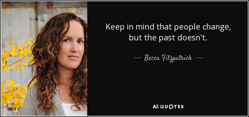 Keep in mind that people change, but the past doesn't. - Becca Fitzpatrick