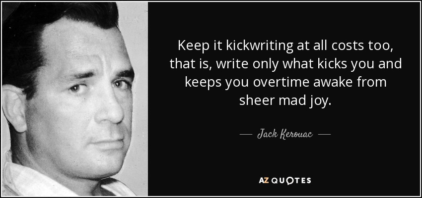 Keep it kickwriting at all costs too, that is, write only what kicks you and keeps you overtime awake from sheer mad joy. - Jack Kerouac