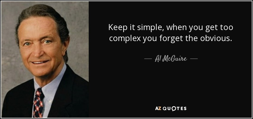 Keep it simple, when you get too complex you forget the obvious. - Al McGuire