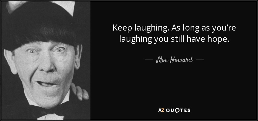 Keep laughing. As long as you're laughing you still have hope. - Moe Howard