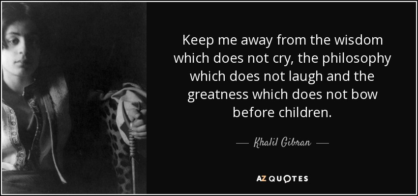 Keep me away from the wisdom which does not cry, the philosophy which does not laugh and the greatness which does not bow before children. - Khalil Gibran