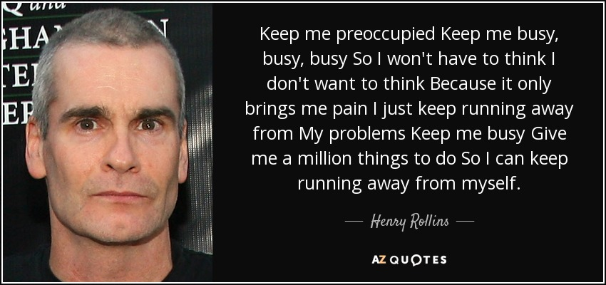 Keep me preoccupied Keep me busy, busy, busy So I won't have to think I don't want to think Because it only brings me pain I just keep running away from My problems Keep me busy Give me a million things to do So I can keep running away from myself. - Henry Rollins