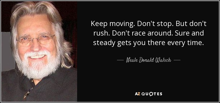 Keep moving. Don't stop. But don't rush. Don't race around. Sure and steady gets you there every time. - Neale Donald Walsch
