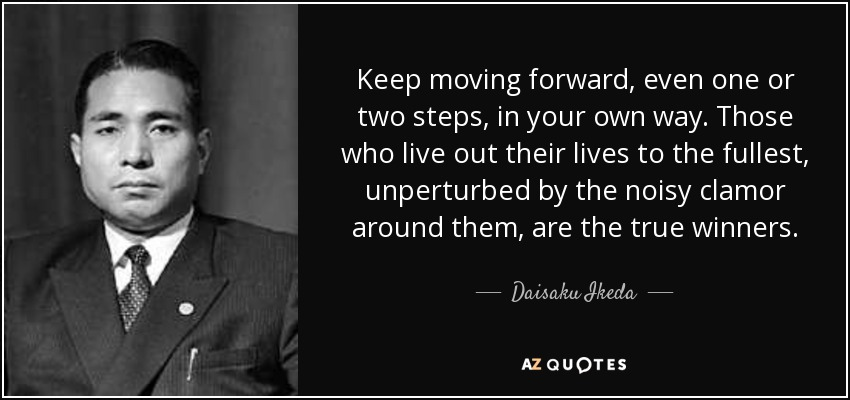 Keep moving forward, even one or two steps, in your own way. Those who live out their lives to the fullest, unperturbed by the noisy clamor around them, are the true winners. - Daisaku Ikeda