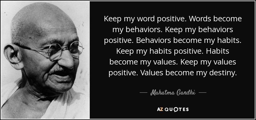 Keep my word positive. Words become my behaviors. Keep my behaviors positive. Behaviors become my habits. Keep my habits positive. Habits become my values. Keep my values positive. Values become my destiny. - Mahatma Gandhi