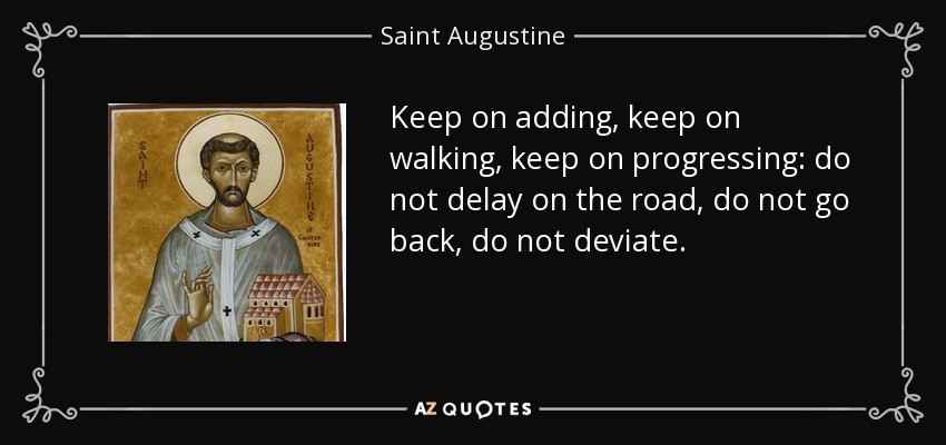 Keep on adding, keep on walking, keep on progressing: do not delay on the road, do not go back, do not deviate. - Saint Augustine