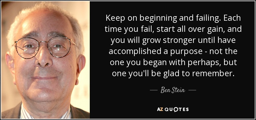 Keep on beginning and failing. Each time you fail, start all over gain, and you will grow stronger until have accomplished a purpose - not the one you began with perhaps, but one you'll be glad to remember. - Ben Stein