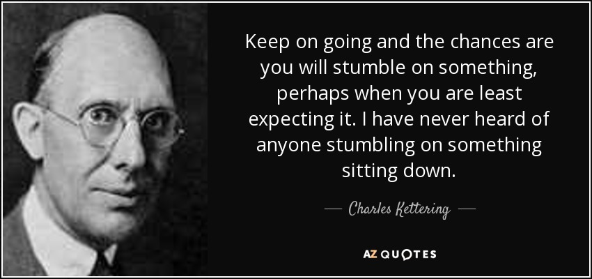 Keep on going and the chances are you will stumble on something, perhaps when you are least expecting it. I have never heard of anyone stumbling on something sitting down. - Charles Kettering