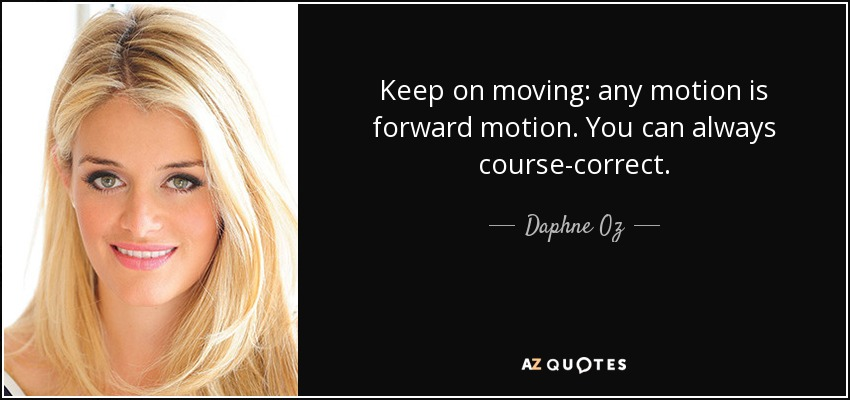 Keep on moving: any motion is forward motion. You can always course-correct. - Daphne Oz