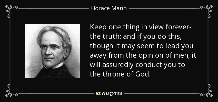Keep one thing in view forever- the truth; and if you do this, though it may seem to lead you away from the opinion of men, it will assuredly conduct you to the throne of God. - Horace Mann