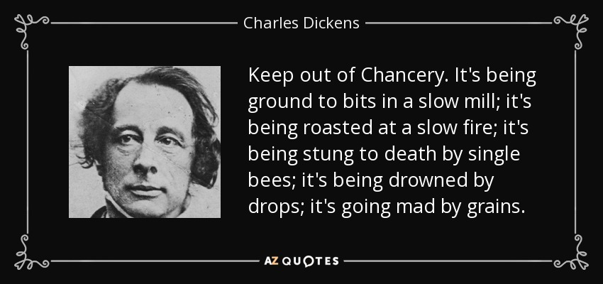 Keep out of Chancery. It's being ground to bits in a slow mill; it's being roasted at a slow fire; it's being stung to death by single bees; it's being drowned by drops; it's going mad by grains. - Charles Dickens