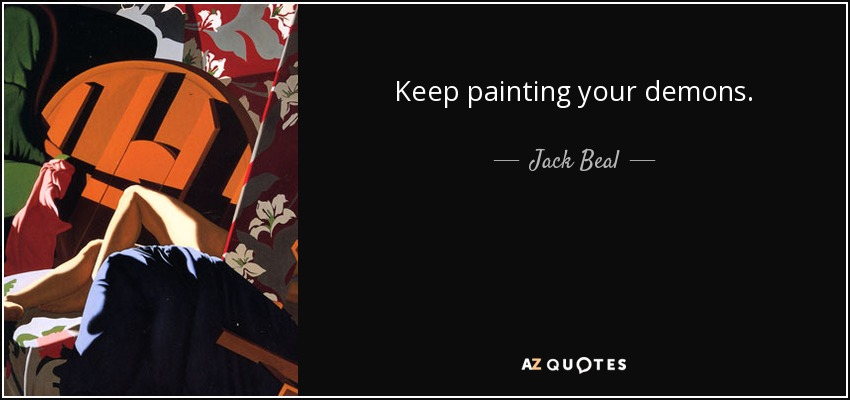 Keep painting your demons. - Jack Beal