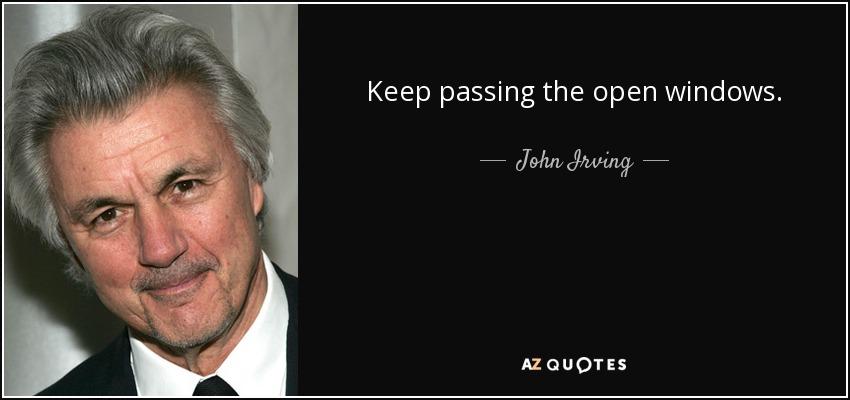 Keep passing the open windows. - John Irving
