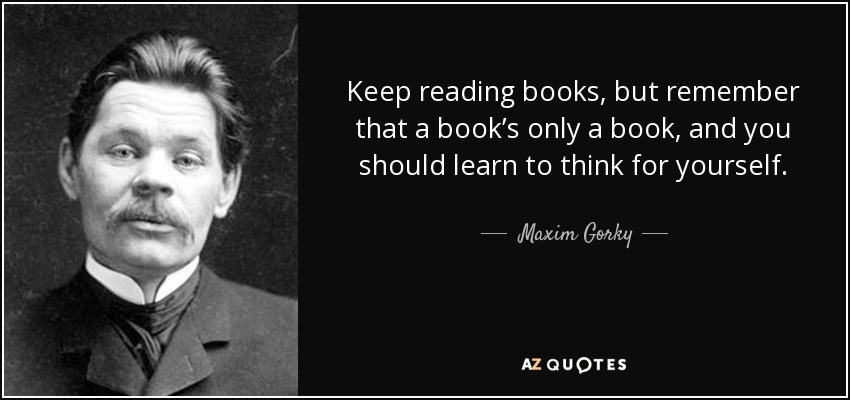 Keep reading books, but remember that a book's only a book, and you should learn to think for yourself. - Maxim Gorky