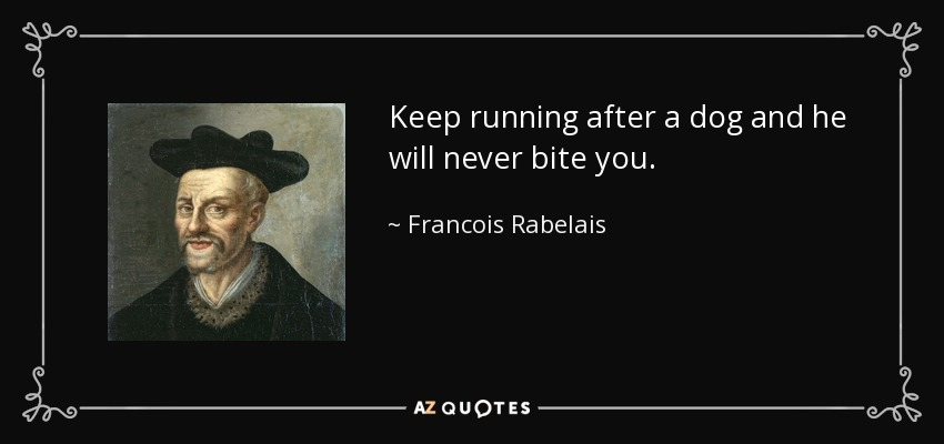 Keep running after a dog and he will never bite you. - Francois Rabelais