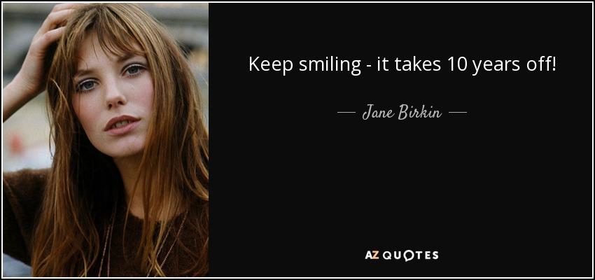 Keep smiling - it takes 10 years off! - Jane Birkin