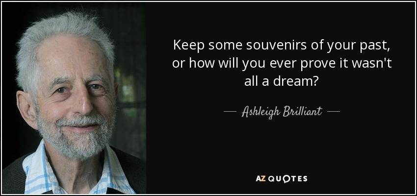Keep some souvenirs of your past, or how will you ever prove it wasn't all a dream? - Ashleigh Brilliant