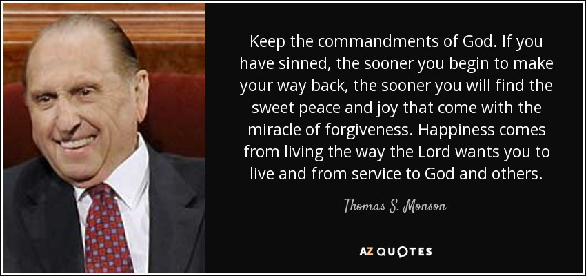 Keep the commandments of God. If you have sinned, the sooner you begin to make your way back, the sooner you will find the sweet peace and joy that come with the miracle of forgiveness. Happiness comes from living the way the Lord wants you to live and from service to God and others. - Thomas S. Monson