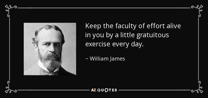 Keep the faculty of effort alive in you by a little gratuitous exercise every day. - William James