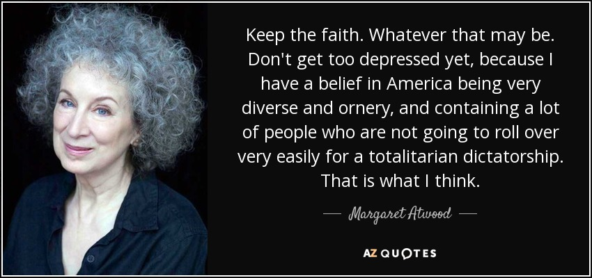 Keep the faith. Whatever that may be. Don't get too depressed yet, because I have a belief in America being very diverse and ornery, and containing a lot of people who are not going to roll over very easily for a totalitarian dictatorship. That is what I think. - Margaret Atwood