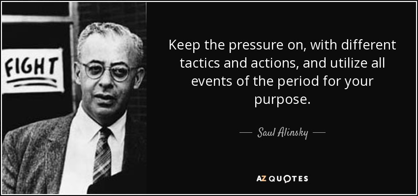 Keep the pressure on, with different tactics and actions, and utilize all events of the period for your purpose. - Saul Alinsky