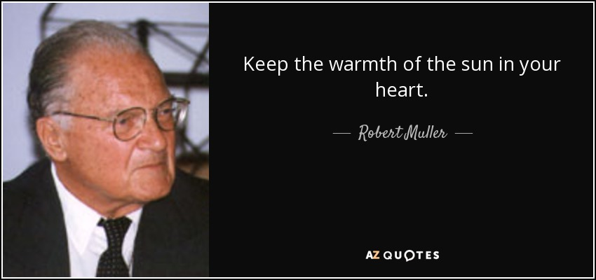 Keep the warmth of the sun in your heart. - Robert Muller