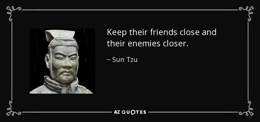 Sun Tzu quote: Keep their friends close and their enemies closer.