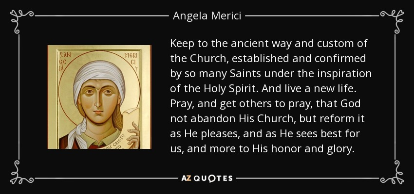 Keep to the ancient way and custom of the Church, established and confirmed by so many Saints under the inspiration of the Holy Spirit. And live a new life. Pray, and get others to pray, that God not abandon His Church, but reform it as He pleases, and as He sees best for us, and more to His honor and glory. - Angela Merici