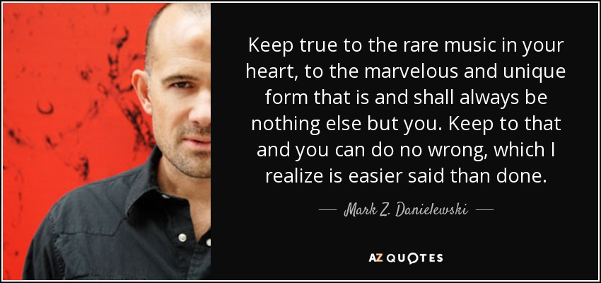 Keep true to the rare music in your heart, to the marvelous and unique form that is and shall always be nothing else but you. Keep to that and you can do no wrong, which I realize is easier said than done. - Mark Z. Danielewski