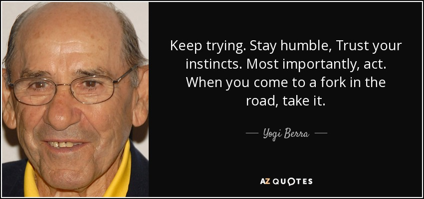 Keep trying. Stay humble, Trust your instincts. Most importantly, act. When you come to a fork in the road, take it. - Yogi Berra