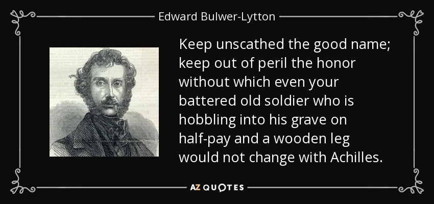 Keep unscathed the good name; keep out of peril the honor without which even your battered old soldier who is hobbling into his grave on half-pay and a wooden leg would not change with Achilles. - Edward Bulwer-Lytton, 1st Baron Lytton