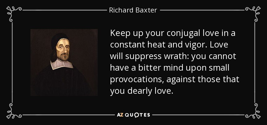 Keep up your conjugal love in a constant heat and vigor. Love will suppress wrath: you cannot have a bitter mind upon small provocations, against those that you dearly love. - Richard Baxter