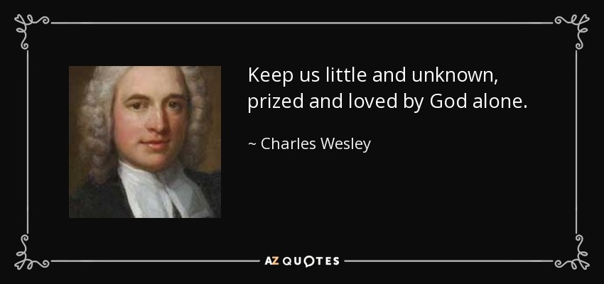 Keep us little and unknown, prized and loved by God alone. - Charles Wesley
