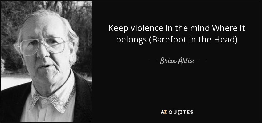 Keep violence in the mind Where it belongs (Barefoot in the Head) - Brian Aldiss