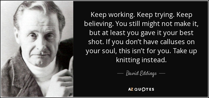 Keep working. Keep trying. Keep believing. You still might not make it, but at least you gave it your best shot. If you don't have calluses on your soul, this isn't for you. Take up knitting instead. - David Eddings