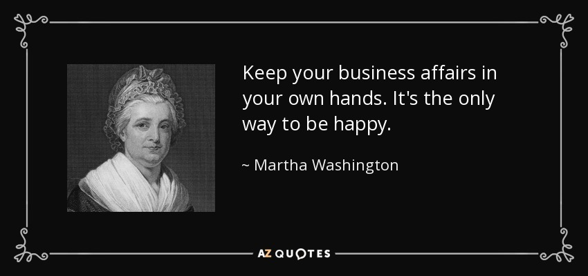Keep your business affairs in your own hands. It's the only way to be happy. - Martha Washington