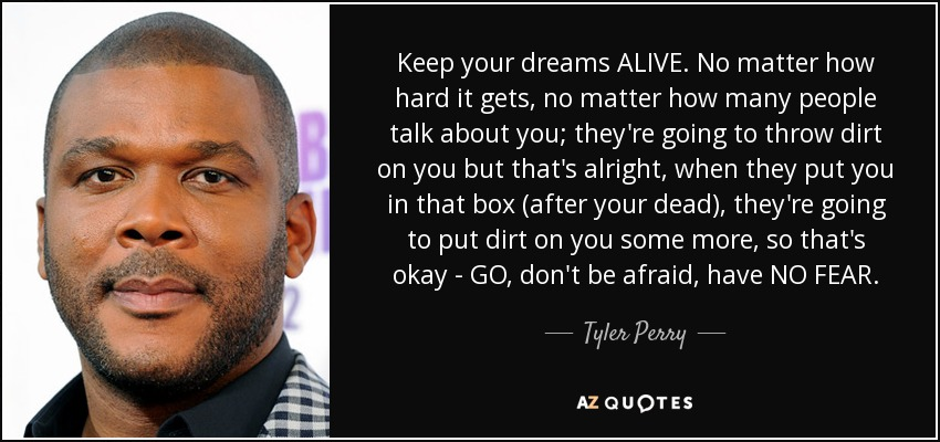 Keep your dreams ALIVE. No matter how hard it gets, no matter how many people talk about you; they're going to throw dirt on you but that's alright, when they put you in that box (after your dead), they're going to put dirt on you some more, so that's okay - GO, don't be afraid, have NO FEAR. - Tyler Perry