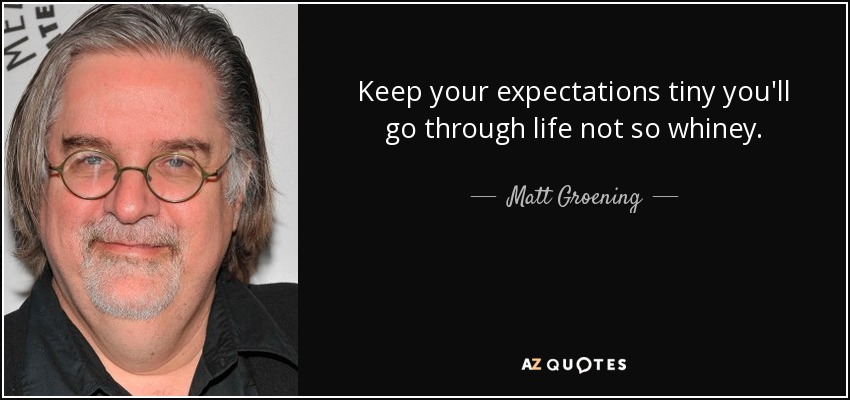 Keep your expectations tiny you'll go through life not so whiney. - Matt Groening
