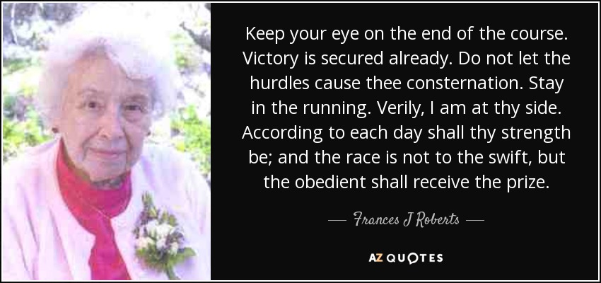 Keep your eye on the end of the course. Victory is secured already. Do not let the hurdles cause thee consternation. Stay in the running. Verily, I am at thy side. According to each day shall thy strength be; and the race is not to the swift, but the obedient shall receive the prize. - Frances J Roberts