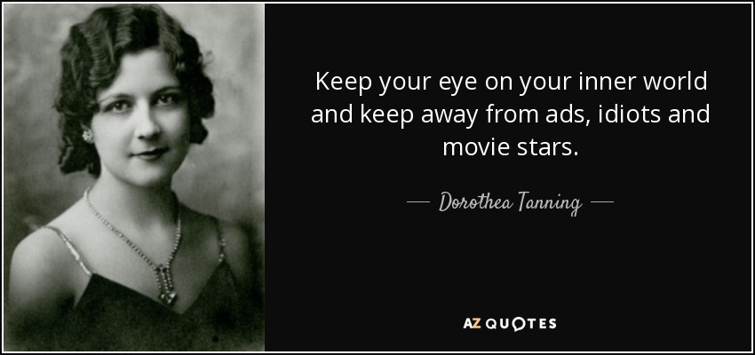 Keep your eye on your inner world and keep away from ads, idiots and movie stars. - Dorothea Tanning