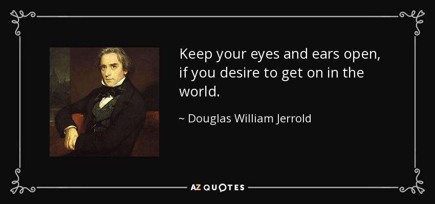 Douglas William Jerrold Quote Keep Your Eyes And Ears Open If You