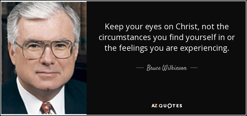 Keep your eyes on Christ, not the circumstances you find yourself in or the feelings you are experiencing. - Bruce Wilkinson